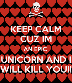 Poster: KEEP CALM CUZ IM AN EPIC  UNICORN AND I WILL KILL YOU!!