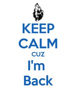 Poster: KEEP CALM CUZ I'm  Back