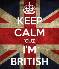 Poster: KEEP CALM 'CUZ I'M BRITISH