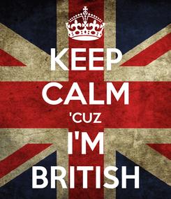 Poster: KEEP CALM 'CUZ I'M BRITISH