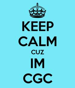Poster: KEEP CALM CUZ IM CGC