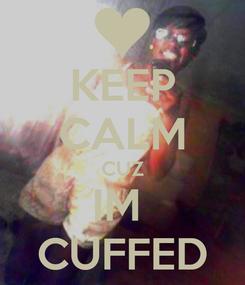Poster: KEEP CALM CUZ IM  CUFFED
