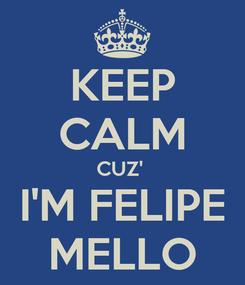 Poster: KEEP CALM CUZ'  I'M FELIPE MELLO