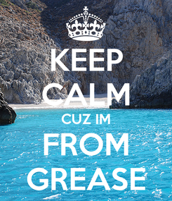 Poster: KEEP CALM CUZ IM FROM GREASE