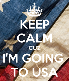 Poster: KEEP CALM CUZ I'M GOING  TO USA