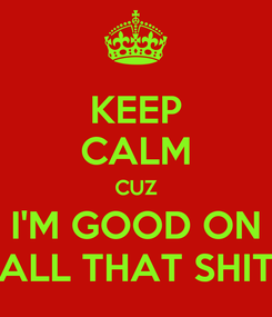 Poster: KEEP CALM CUZ I'M GOOD ON ALL THAT SHIT