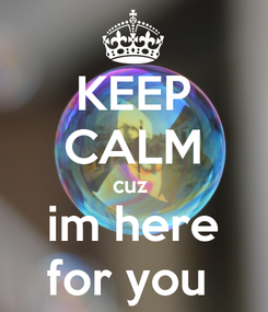 Poster: KEEP CALM cuz  im here for you