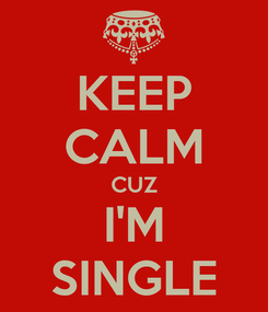 Poster: KEEP CALM CUZ I'M SINGLE
