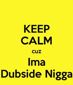 Poster: KEEP CALM cuz Ima Dubside Nigga