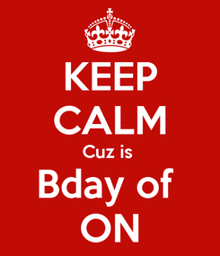 Poster: KEEP CALM Cuz is  Bday of  ON