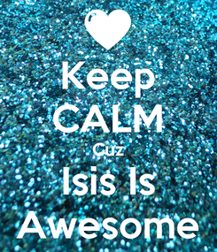 Poster: Keep CALM Cuz Isis Is Awesome