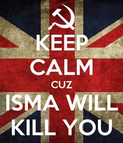 Poster: KEEP CALM CUZ ISMA WILL KILL YOU