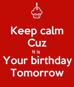 Poster: Keep calm Cuz It is  Your birthday Tomorrow