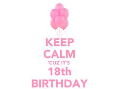 Poster: KEEP CALM 'CUZ IT'S  18th BIRTHDAY