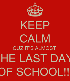 Poster: KEEP CALM CUZ IT'S ALMOST  THE LAST DAY  OF SCHOOL!!!