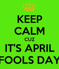 Poster: KEEP CALM CUZ IT'S APRIL FOOLS DAY