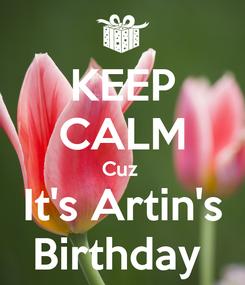 Poster: KEEP CALM Cuz  It's Artin's Birthday