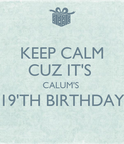 Poster: KEEP CALM CUZ IT'S  CALUM'S  19'TH BIRTHDAY
