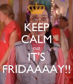 Poster: KEEP CALM cuz IT'S FRIDAAAAY!!