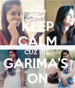 Poster: KEEP CALM CUZ IT'S  GARIMA'S  ON
