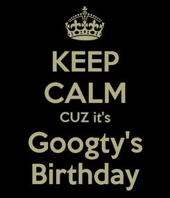 Poster: KEEP CALM CUZ it's Googty's Birthday