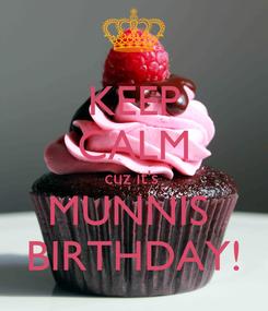 Poster: KEEP CALM cuz it's  MUNNIS  BIRTHDAY!