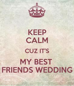 Poster: KEEP CALM CUZ IT'S MY BEST  FRIENDS WEDDING