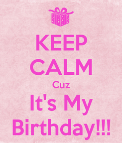 Poster: KEEP CALM Cuz It's My Birthday!!!