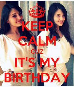 Poster: KEEP CALM CUZ IT'S MY BIRTHDAY