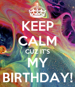 Poster: KEEP CALM CUZ IT'S MY BIRTHDAY!