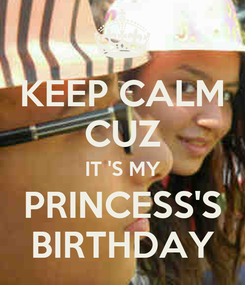Poster: KEEP CALM CUZ IT 'S MY PRINCESS'S BIRTHDAY