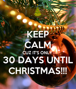 Poster: KEEP CALM CUZ IT'S ONLY  30 DAYS UNTIL CHRISTMAS!!!