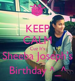 Poster: KEEP CALM Cuz It's Sheeba Joseph's Birthday ^_^