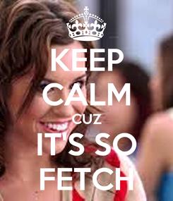 Poster: KEEP CALM CUZ IT'S SO FETCH