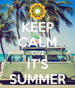 Poster: KEEP CALM 'CUZ IT'S SUMMER