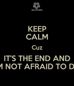 Poster: KEEP CALM Cuz IT'S THE END AND I'M NOT AFRAID TO DIE