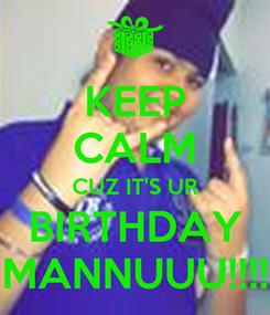 Poster: KEEP CALM CUZ IT'S UR BIRTHDAY MANNUUU!!!!