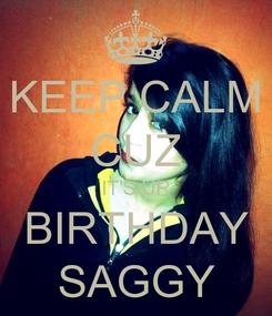 Poster: KEEP CALM CUZ IT'S UR BIRTHDAY SAGGY