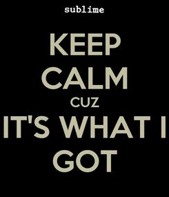 Poster: KEEP CALM CUZ IT'S WHAT I GOT