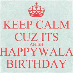 Poster: KEEP CALM CUZ ITS ANISH HAPPYWALA BIRTHDAY