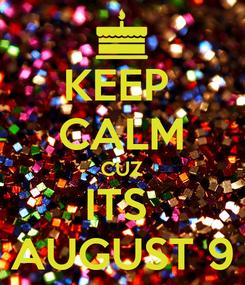 Poster: KEEP  CALM CUZ ITS  AUGUST 9