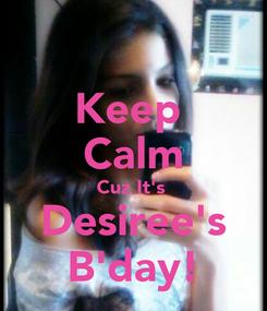 Poster: Keep  Calm Cuz It's  Desiree's B'day!