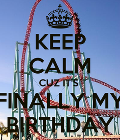 Poster: KEEP CALM CUZ IT'S  FINALLY MY BIRTHDAY