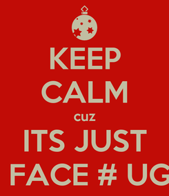 Poster: KEEP CALM cuz ITS JUST UR FACE # UGLY