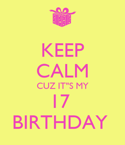 "Poster: KEEP CALM CUZ IT""S MY 17  BIRTHDAY"