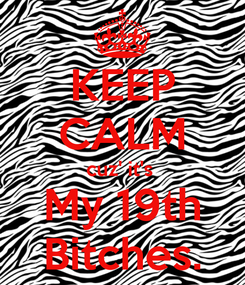 Poster: KEEP CALM cuz' it's  My 19th Bitches.
