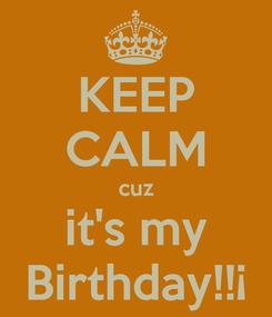 Poster: KEEP CALM cuz it's my Birthday!!¡