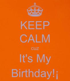 Poster: KEEP CALM cuz It's My Birthday!¡