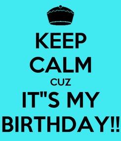 "Poster: KEEP CALM CUZ IT""S MY BIRTHDAY!!"