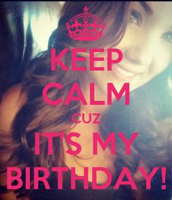 Poster: KEEP CALM CUZ IT'S MY BIRTHDAY!